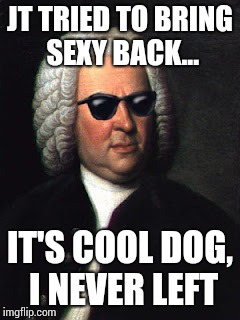 I'm bringing sexy Bach | JT TRIED TO BRING SEXY BACK... IT'S COOL DOG, I NEVER LEFT | image tagged in bach shades | made w/ Imgflip meme maker
