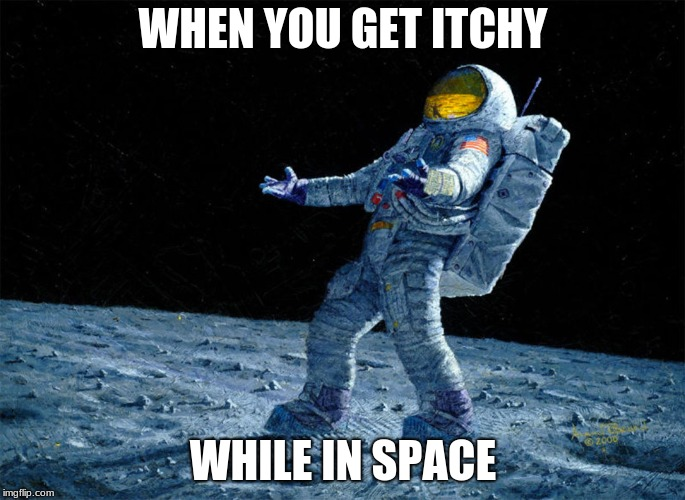 astronaut | WHEN YOU GET ITCHY WHILE IN SPACE | image tagged in astronaut | made w/ Imgflip meme maker