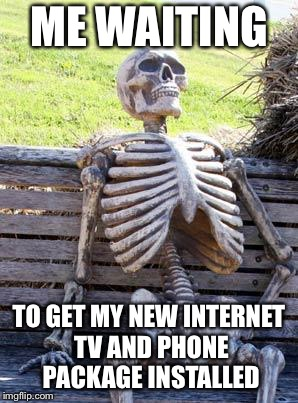 Waiting Skeleton Meme | ME WAITING TO GET MY NEW INTERNET TV AND PHONE PACKAGE INSTALLED | image tagged in memes,waiting skeleton | made w/ Imgflip meme maker
