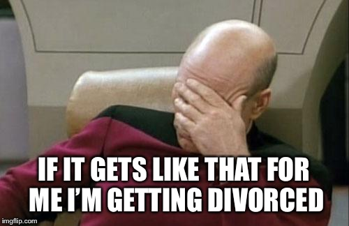 Captain Picard Facepalm Meme | IF IT GETS LIKE THAT FOR ME I'M GETTING DIVORCED | image tagged in memes,captain picard facepalm | made w/ Imgflip meme maker
