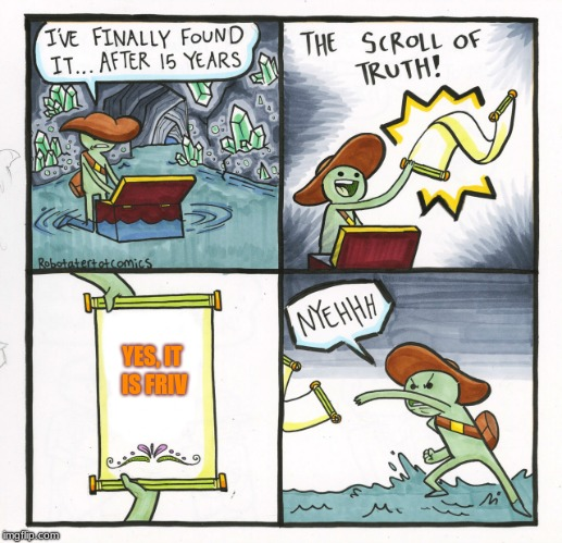 The Scroll Of Truth Meme | YES, IT IS FRIV | image tagged in memes,the scroll of truth | made w/ Imgflip meme maker