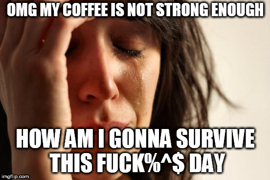 First World Problems Meme | OMG MY COFFEE IS NOT STRONG ENOUGH HOW AM I GONNA SURVIVE THIS F**K%^$ DAY | image tagged in memes,first world problems | made w/ Imgflip meme maker