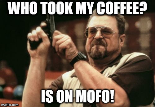 Am I The Only One Around Here Meme | WHO TOOK MY COFFEE? IS ON MOFO! | image tagged in memes,am i the only one around here | made w/ Imgflip meme maker