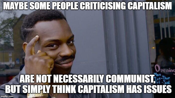 Something to think about? | MAYBE SOME PEOPLE CRITICISING CAPITALISM ARE NOT NECESSARILY COMMUNIST, BUT SIMPLY THINK CAPITALISM HAS ISSUES | image tagged in memes,roll safe think about it,capitalism,communism,political meme | made w/ Imgflip meme maker