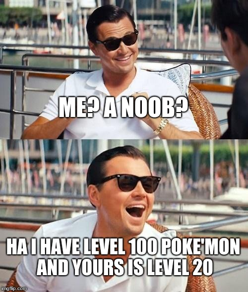 Leonardo Dicaprio Wolf Of Wall Street | ME? A NOOB? HA I HAVE LEVEL 100 POKE'MON AND YOURS IS LEVEL 20 | image tagged in memes,leonardo dicaprio wolf of wall street | made w/ Imgflip meme maker