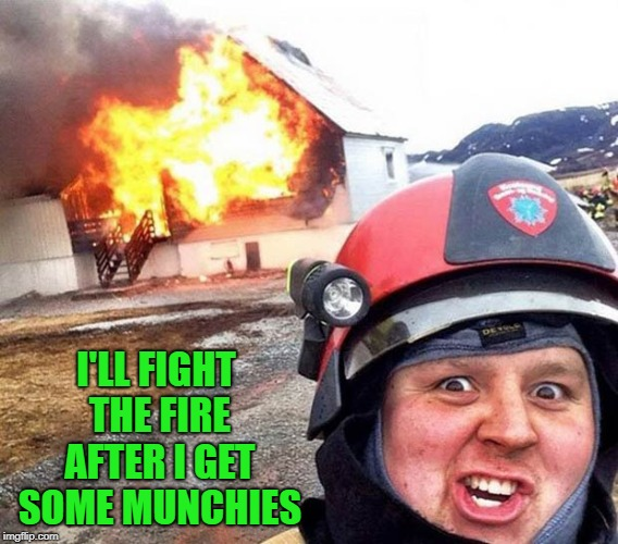 I'LL FIGHT THE FIRE AFTER I GET SOME MUNCHIES | made w/ Imgflip meme maker