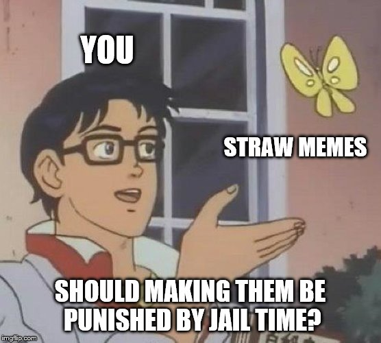 Is This A Pigeon Meme | YOU STRAW MEMES SHOULD MAKING THEM BE PUNISHED BY JAIL TIME? | image tagged in memes,is this a pigeon | made w/ Imgflip meme maker