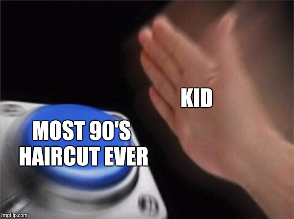Blank Nut Button Meme | MOST 90'S HAIRCUT EVER KID | image tagged in memes,blank nut button | made w/ Imgflip meme maker