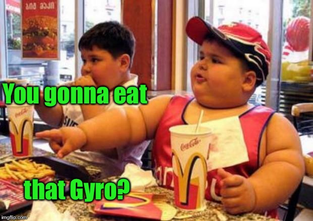 McDonald's fat boy | You gonna eat that Gyro? | image tagged in mcdonald's fat boy | made w/ Imgflip meme maker