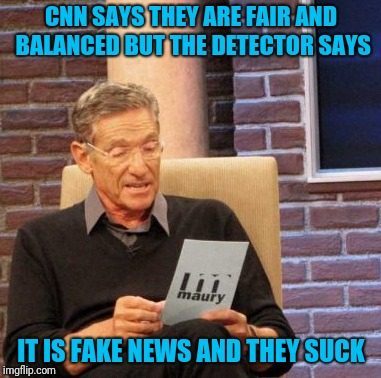 Maury Lie Detector |  CNN SAYS THEY ARE FAIR AND BALANCED BUT THE DETECTOR SAYS; IT IS FAKE NEWS AND THEY SUCK | image tagged in memes,maury lie detector | made w/ Imgflip meme maker