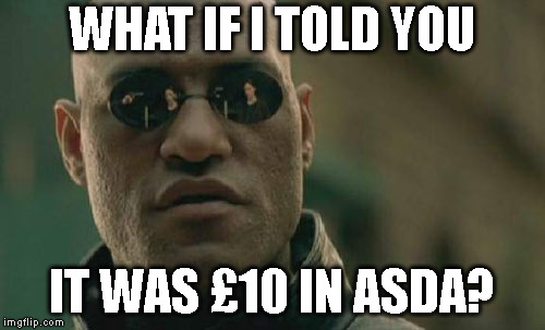 Matrix Morpheus Meme | WHAT IF I TOLD YOU IT WAS £10 IN ASDA? | image tagged in memes,matrix morpheus | made w/ Imgflip meme maker