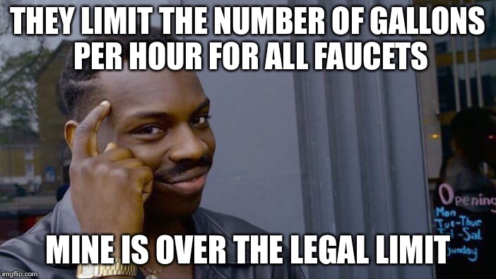 Roll Safe Think About It Meme | THEY LIMIT THE NUMBER OF GALLONS PER HOUR FOR ALL FAUCETS MINE IS OVER THE LEGAL LIMIT | image tagged in memes,roll safe think about it | made w/ Imgflip meme maker