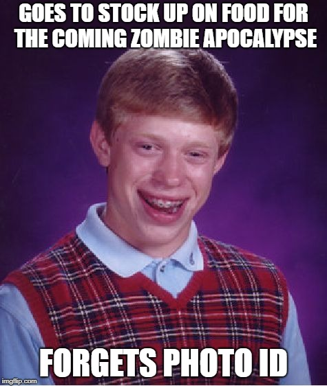 Bad Luck Brian Meme | GOES TO STOCK UP ON FOOD FOR THE COMING ZOMBIE APOCALYPSE FORGETS PHOTO ID | image tagged in memes,bad luck brian | made w/ Imgflip meme maker