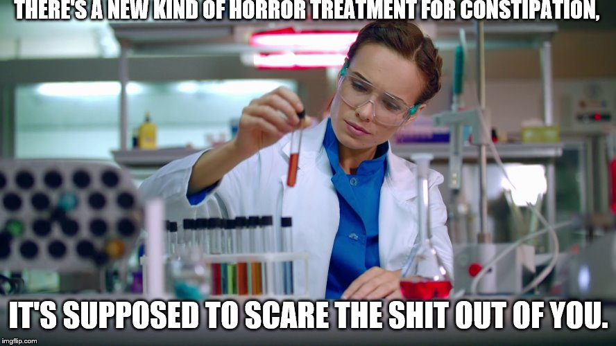 THERE'S A NEW KIND OF HORROR TREATMENT FOR CONSTIPATION, IT'S SUPPOSED TO SCARE THE SHIT OUT OF YOU. | image tagged in medical scientist,constipation treatment | made w/ Imgflip meme maker