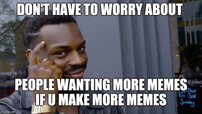 Roll Safe Think About It Meme | DON'T HAVE TO WORRY ABOUT PEOPLE WANTING MORE MEMES IF U MAKE MORE MEMES | image tagged in memes,roll safe think about it | made w/ Imgflip meme maker