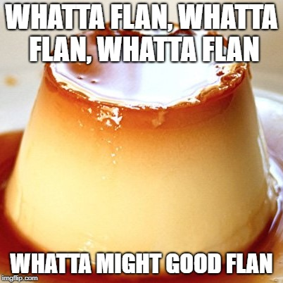 Whatta flan! | WHATTA FLAN, WHATTA FLAN, WHATTA FLAN WHATTA MIGHT GOOD FLAN | image tagged in flan,mexican food,dessert,salt-in-pepa,hip hop,music | made w/ Imgflip meme maker
