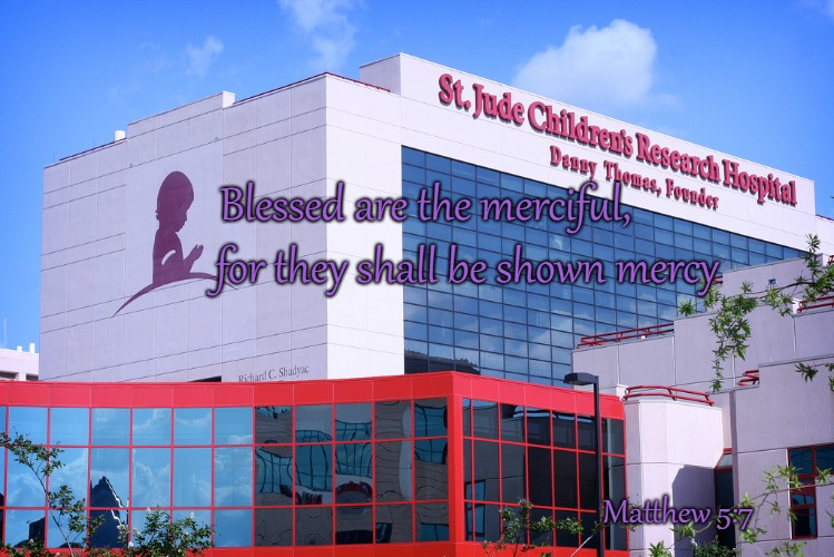 Matthew 5:7 Beatitude Blessed Are The Merciful  St Jude Children's Hospital & Danny Thomas, Founder | Blessed are the merciful, Matthew 5:7 for they shall be shown mercy | image tagged in bible,holy bible,holy spirit,bible verse,verse,god | made w/ Imgflip meme maker