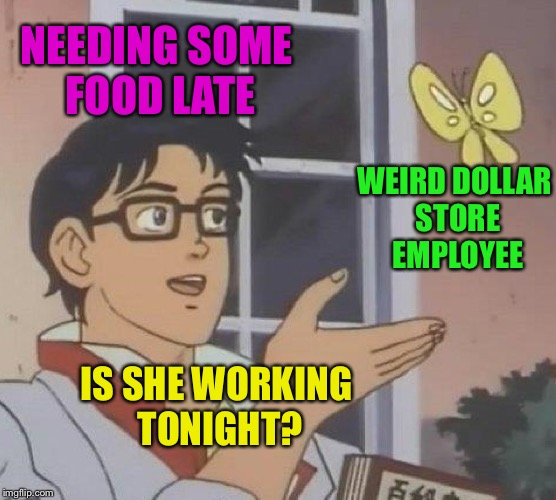 Is This A Pigeon Meme | NEEDING SOME FOOD LATE IS SHE WORKING TONIGHT? WEIRD DOLLAR STORE EMPLOYEE | image tagged in memes,is this a pigeon | made w/ Imgflip meme maker