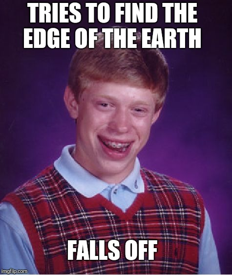 Bad Luck Brian Meme | FALLS OFF TRIES TO FIND THE EDGE OF THE EARTH | image tagged in memes,bad luck brian | made w/ Imgflip meme maker