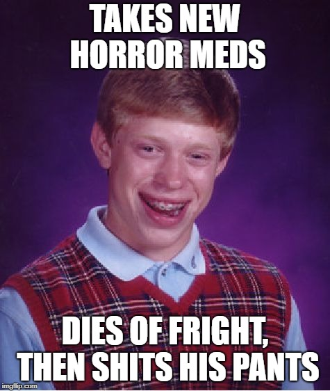 Bad Luck Brian Meme | TAKES NEW HORROR MEDS DIES OF FRIGHT, THEN SHITS HIS PANTS | image tagged in memes,bad luck brian | made w/ Imgflip meme maker