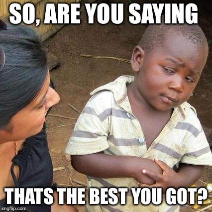 Third World Skeptical Kid Meme | SO, ARE YOU SAYING THATS THE BEST YOU GOT? | image tagged in memes,third world skeptical kid | made w/ Imgflip meme maker
