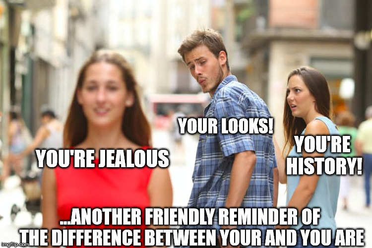 Distracted Boyfriend Meme | YOU'RE JEALOUS YOUR LOOKS! YOU'RE HISTORY! ...ANOTHER FRIENDLY REMINDER OF THE DIFFERENCE BETWEEN YOUR AND YOU ARE | image tagged in memes,distracted boyfriend | made w/ Imgflip meme maker
