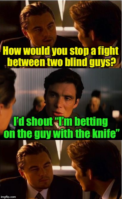 "Inception | How would you stop a fight between two blind guys? I'd shout ""I'm betting on the guy with the knife"" 