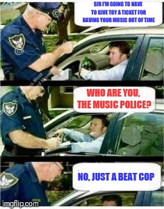 Everyone thinks they're Simon Cowell | SIR I'M GOING TO HAVE TO GIVE TOY A TICKET FOR HAVING YOUR MUSIC OUT OF TIME WHO ARE YOU, THE MUSIC POLICE? NO, JUST A BEAT COP | image tagged in police reserved parking,music joke | made w/ Imgflip meme maker