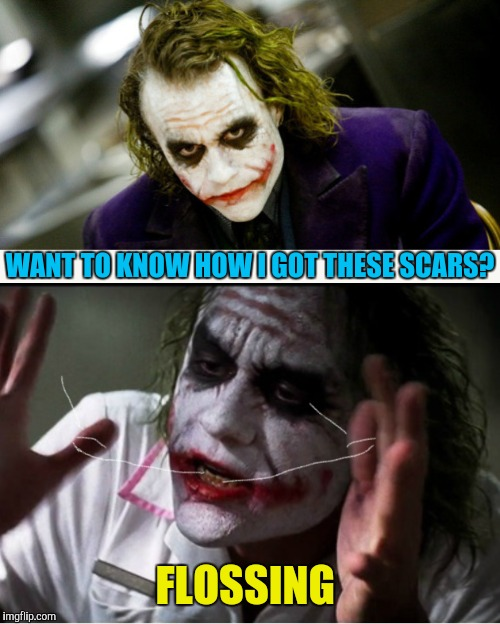 WANT TO KNOW HOW I GOT THESE SCARS? FLOSSING | image tagged in memes,the joker,flossing,dentist,how i got these scars | made w/ Imgflip meme maker