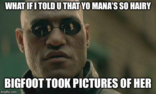 Matrix Morpheus | WHAT IF I TOLD U THAT YO MANA'S SO HAIRY BIGFOOT TOOK PICTURES OF HER | image tagged in memes,matrix morpheus | made w/ Imgflip meme maker