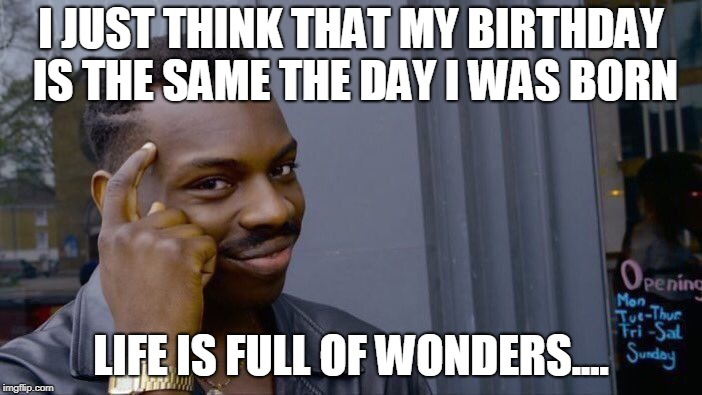 Roll Safe Think About It Meme | I JUST THINK THAT MY BIRTHDAY IS THE SAME THE DAY I WAS BORN LIFE IS FULL OF WONDERS.... | image tagged in memes,roll safe think about it | made w/ Imgflip meme maker