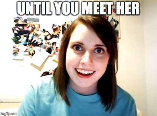 Overly Attached Girlfriend Meme | UNTIL YOU MEET HER | image tagged in memes,overly attached girlfriend | made w/ Imgflip meme maker