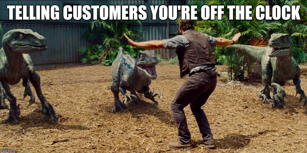 Jurassic park raptor | TELLING CUSTOMERS YOU'RE OFF THE CLOCK | image tagged in jurassic park raptor,retail | made w/ Imgflip meme maker
