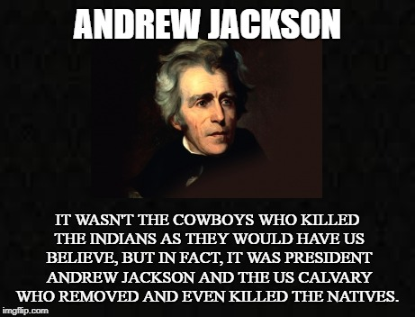 Destroyer of the Red Race | ANDREW JACKSON IT WASN'T THE COWBOYS WHO KILLED THE INDIANS AS THEY WOULD HAVE US BELIEVE, BUT IN FACT, IT WAS PRESIDENT ANDREW JACKSON AND  | image tagged in andrew jackson,native americans,the indian removal act,calvary,land grab,cowboy | made w/ Imgflip meme maker