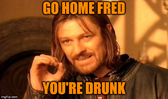 One Does Not Simply Meme | GO HOME FRED YOU'RE DRUNK | image tagged in memes,one does not simply | made w/ Imgflip meme maker