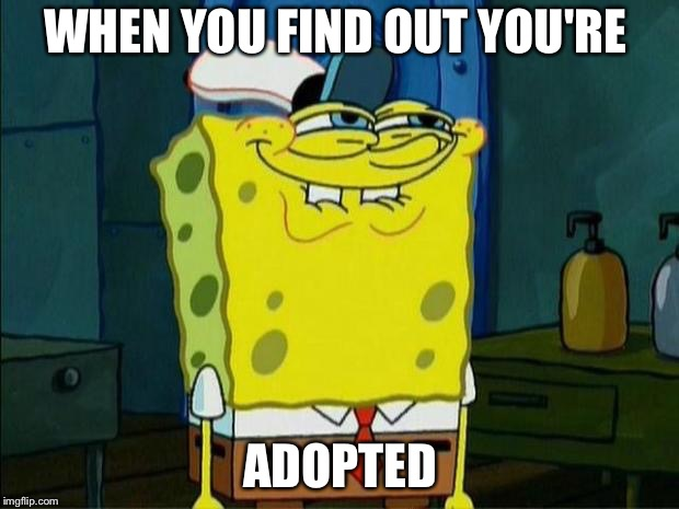 Don't You Squidward | WHEN YOU FIND OUT YOU'RE ADOPTED | image tagged in don't you squidward | made w/ Imgflip meme maker