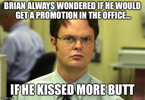 Dwight Schrute | BRIAN ALWAYS WONDERED IF HE WOULD GET A PROMOTION IN THE OFFICE... IF HE KISSED MORE BUTT | image tagged in memes,dwight schrute | made w/ Imgflip meme maker