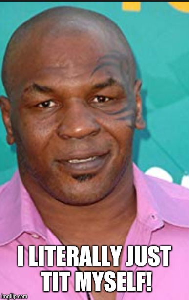 Mike Tyson Tit Myself meme | I LITERALLY JUST TIT MYSELF! | image tagged in mike tyson,adeeb sharif,mike tit himself,mike,tyson,boxer meme | made w/ Imgflip meme maker