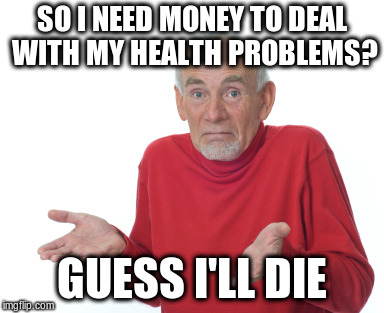 Guess I'll die  | SO I NEED MONEY TO DEAL WITH MY HEALTH PROBLEMS? GUESS I'LL DIE | image tagged in guess i'll die,poor,money,health,funny | made w/ Imgflip meme maker