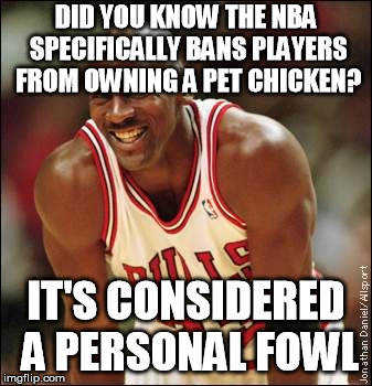 Badump-tissh...don't think this was done yet?  | DID YOU KNOW THE NBA SPECIFICALLY BANS PLAYERS FROM OWNING A PET CHICKEN? IT'S CONSIDERED A PERSONAL FOWL | image tagged in michael jordan | made w/ Imgflip meme maker