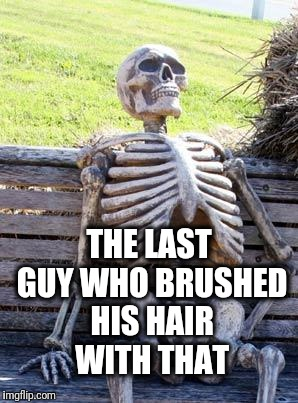 Waiting Skeleton Meme | THE LAST GUY WHO BRUSHED HIS HAIR WITH THAT | image tagged in memes,waiting skeleton | made w/ Imgflip meme maker