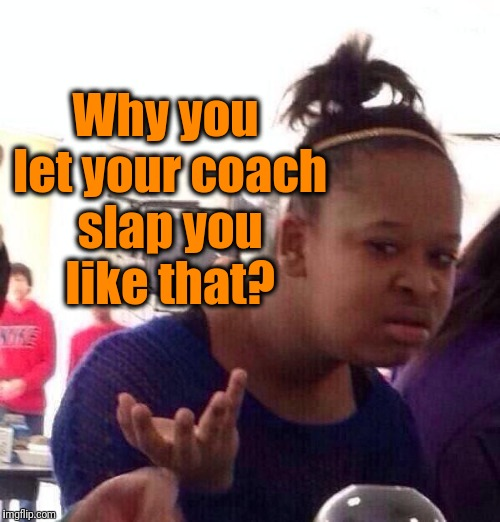 Black Girl Wat Meme | Why you let your coach slap you like that? | image tagged in memes,black girl wat | made w/ Imgflip meme maker