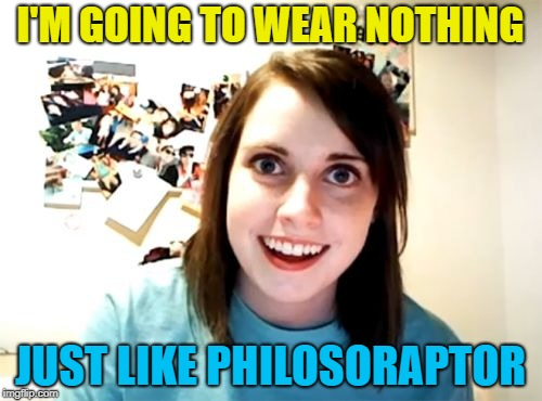 Overly Attached Girlfriend Meme | I'M GOING TO WEAR NOTHING JUST LIKE PHILOSORAPTOR | image tagged in memes,overly attached girlfriend | made w/ Imgflip meme maker