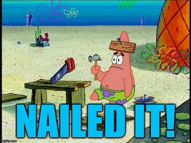 spongebob patrick nail saw | NAILED IT! | image tagged in spongebob patrick nail saw | made w/ Imgflip meme maker