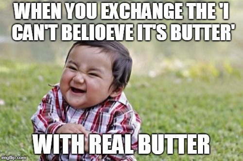 Results are Flawless | WHEN YOU EXCHANGE THE 'I CAN'T BELIOEVE IT'S BUTTER' WITH REAL BUTTER | image tagged in memes,evil toddler,funny,butter,food,evil | made w/ Imgflip meme maker