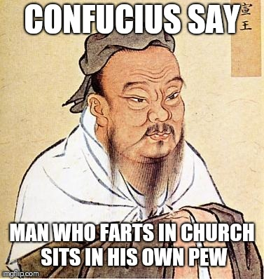Wise Confucius | CONFUCIUS SAY MAN WHO FARTS IN CHURCH SITS IN HIS OWN PEW | image tagged in wise confucius | made w/ Imgflip meme maker
