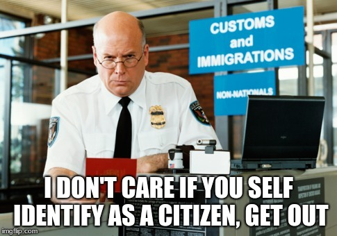 I DON'T CARE IF YOU SELF IDENTIFY AS A CITIZEN, GET OUT | image tagged in immigration officer | made w/ Imgflip meme maker
