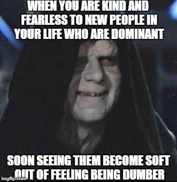 Respect. check. | WHEN YOU ARE KIND AND FEARLESS TO NEW PEOPLE IN YOUR LIFE WHO ARE DOMINANT SOON SEEING THEM BECOME SOFT OUT OF FEELING BEING DUMBER | image tagged in memes,sidious error | made w/ Imgflip meme maker