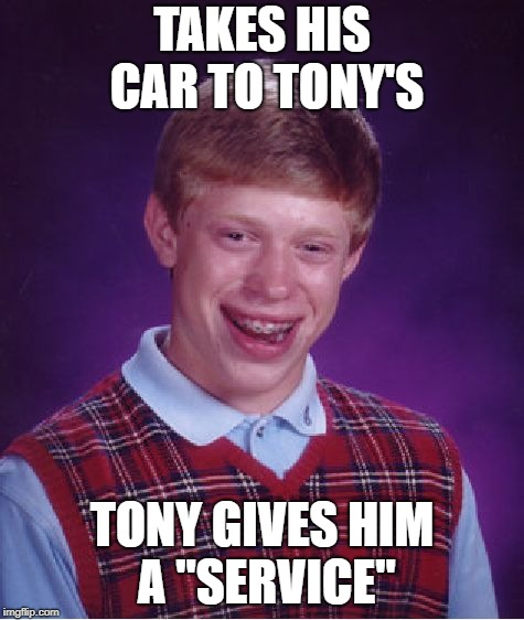 "Bad Luck Brian Meme | TAKES HIS CAR TO TONY'S TONY GIVES HIM A ""SERVICE"" 