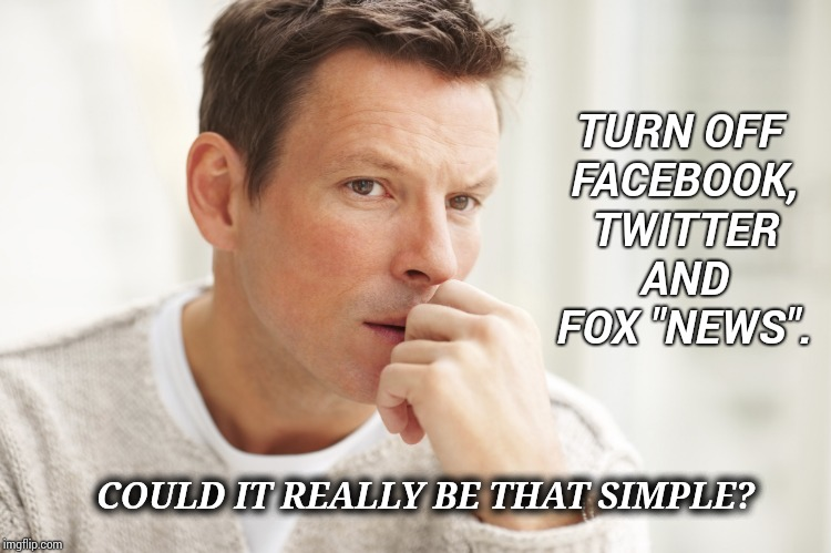 "Could It Be? | TURN OFF FACEBOOK, TWITTER AND FOX ""NEWS"". COULD IT REALLY BE THAT SIMPLE? 